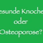 Gesunde Knochen oder Osteoporose?